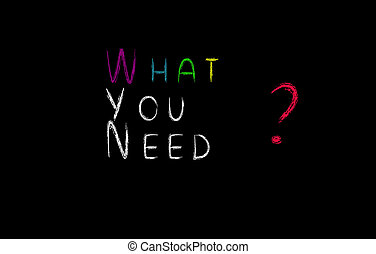 What you need concept, colorful words on blackboard.