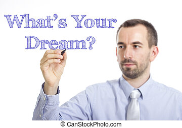 What's Your Dream? - Young businessman writing blue text on transparent surface