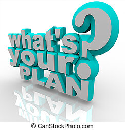 The 3d words What's Your Plan asking you if you're prepared to implement an idea and strategize a solution for success in achieving a goal or overcoming an obstacle
