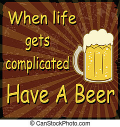 When life gets complicated Have A Beer grunge poster, vector illustration