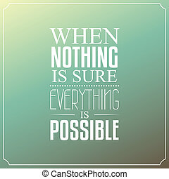When nothing is sure, Everything is possible, Quotes...