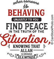 When Someone is behaving unjustly to you, find peace in the truth of the situation, knowing that Allah is enough as a witness