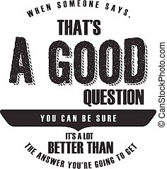 be sure it's a lot better - when someone says, that's a good...