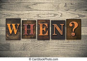 "When Wooden Letterpress Concept - The word ""WHEN?"" written..."