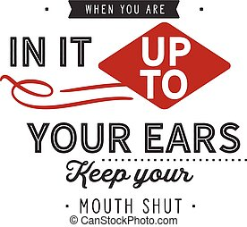When you are in it up to your ears, keep your mouth shut