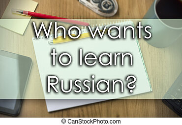 Who wants to learn Russian? -  business concept with text