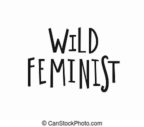 Wild feminist t-shirt quote lettering.