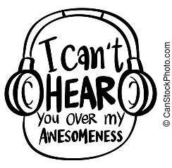 Word expression for I can't hear you over my awesomeness