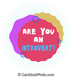 Word writing text Are You An Introvertquestion. Business concept for demonstrating who tends to turn inward mentally Asymmetrical uneven shaped format pattern object outline multicolour design.