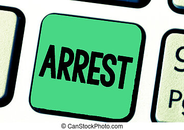 Word writing text Arrest. Business concept for seize someone by legal authority and take them into custody