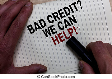 Word writing text Bad Credit question We Can Help. Business concept for Borrower with high risk Debts Financial Man's hand grasp black marker with some black and red texts on white page.