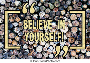 Word writing text Believe In Yourself. Business concept for Determination Positivity Courage Trust Faith Belief Wooden background vintage wood wild message ideas intentions thoughts.
