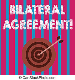 Word writing text Bilateral Agreement. Business concept for Legal obligations to nonbinding agreements of principle Color Dart Board in Concentric Style with Arrow Hitting the Center Bulls Eye.