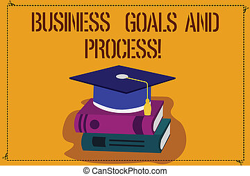 Word writing text Business Goals And Process. Business concept for Working strategies accomplish objectives Color Graduation Hat with Tassel 3D Academic cap photo Resting on Books.