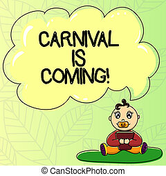 Word writing text Carnival Is Coming. Business concept for public festival which showing play music and dance Baby Sitting on Rug with Pacifier Book and Blank Color Cloud Speech Bubble.