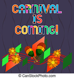 Word writing text Carnival Is Coming. Business concept for public festival which showing play music and dance Colorful Instrument Maracas Handmade Flowers and Curved Musical Staff.