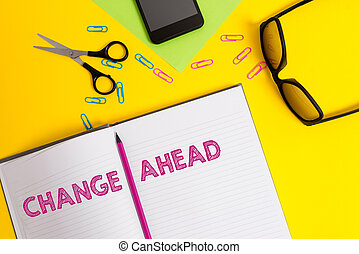 Word writing text Change Ahead. Business concept for to replace with or exchange for another Become different Sheet pencil clips smartphone scissors eyeglasses notepad color background.