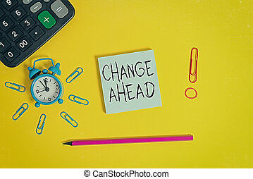 Word writing text Change Ahead. Business concept for to replace with or exchange for another Become different Alarm clock calculator clips rubber band pencil notepad colored background.