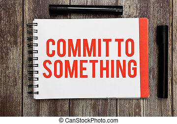 Word writing text Commit To Something. Business concept for To Live a Life of Purpose with Pride Honor a Promise