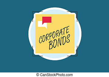 Word writing text Corporate Bonds. Business concept for corporation to raise financing for variety of reasons