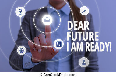 Word writing text Dear Future I Am Ready. Business concept for state action situation being fully prepared.