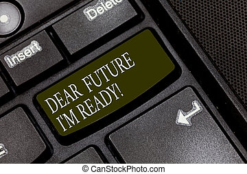 Word writing text Dear Future I M Ready. Business concept for Be prepared for next events and success Be motivated Keyboard key Intention to create computer message pressing keypad idea.