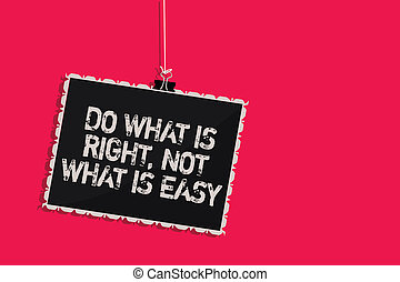 Word writing text Do What Is Right, Not What Is Easy. Business concept for Make correct actions Have integrity Hanging blackboard message communication information sign pink background.