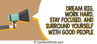 Word writing text Dream Big, Work Hard, Stay Focused, And Surround Yourself With Good People. Business concept for 0 Man holding megaphone loudspeaker speech bubble message speaking loud.
