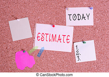 Word writing text Estimate. Business concept for roughly calculate judge value number quantity extent of something Corkboard color size paper pin thumbtack tack sheet billboard notice board.