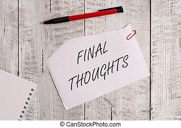 Word writing text Final Thoughts. Business concept for the conclusion or last few sentences within your conclusion Torn paper and notebook sheet with a pen placed on top of wooden table.