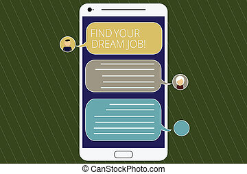 Word writing text Find Your Dream Job. Business concept for Seeking for work position in company career success Mobile Messenger Screen with Chat Heads and Blank Color Speech Bubbles.