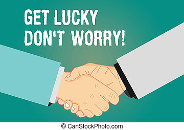 Word writing text Get Lucky Don T Worry. Business concept for Stop worrying and have a good fortune luck success Hu analysis Shaking Hands on Agreement Greeting Gesture Sign of Respect photo.