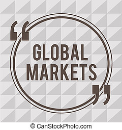 Word writing text Global Markets. Business concept for Trading goods and services in all the countries of the world