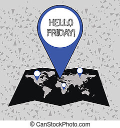 Word writing text Hello Friday. Business concept for you say this for wishing and hoping another good lovely week Colorful Huge Location Marker Pin Pointing to an Area or GPS Address on Map.