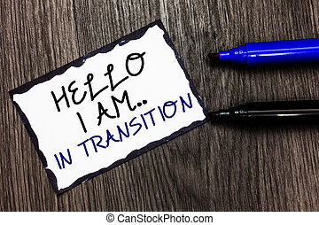 Word writing text Hello I Am.. In Transition. Business concept for Changing process Progressing planning new things Black bordered page with texts laid black and blue pen on wooden floor.