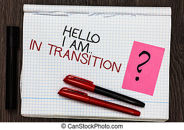 Word writing text Hello I Am.. In Transition. Business concept for Changing process Progressing planning new things Color pen on written notepad with question mark black marker on woody deck.