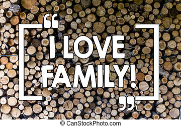 Word writing text I Love Family. Business concept for Good feelings Affection Carefulness for your mother father Wooden background vintage wood wild message ideas intentions thoughts.
