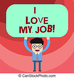 Word writing text I Love My Job. Business concept for Having affection or passionate to the occupation chosen Man Standing Holding Above his Head Blank Rectangular Colored Board.