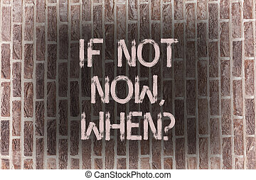 Word writing text If Not Now Whenquestion. Business concept for Action Deadline Target Initiative Challenge Brick Wall art like Graffiti motivational call written on the wall.
