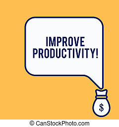 Word writing text Improve Productivity. Business concept for Enhance the Quality of Input Time and Perforanalysisce Isolated front view speech bubble pointing down dollar USD money bag icon.