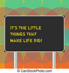 Word writing text It S Is The Little Things That Make Life Big. Business concept for Find beauty in small details Blank Rectangular Outdoor Color Signpost photo with Two leg and Outline.