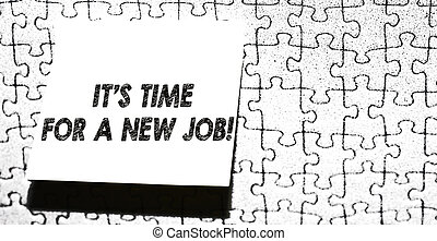 Word writing text It S Time For A New Job. Business concept for having paid position regular employment Piece of square note paper use for give notation stick to puzzle background.
