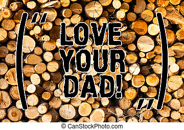 Word writing text Love Your Dad. Business concept for Have good feelings about your father Loving emotions Wooden background vintage wood wild message ideas intentions thoughts.