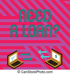 Word writing text Need A Loan Question. Business concept for asking he need money expected paid back with interest Exchange Arrow Icons Between Two Laptop with Currency Sign and Check Icons.