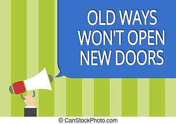 Word writing text Old Ways Won t not Open New Doors. Business concept for be different and unique to Achieve goals Man holding megaphone loudspeaker speech bubble message speaking loud.