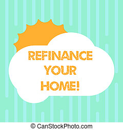 Word writing text Refinance Your Home. Business concept for allow borrower to obtain better interest term and rate Sun Hiding Shining Behind Blank Fluffy Color Cloud photo for Poster Ads.