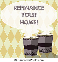 Word writing text Refinance Your Home. Business concept for allow borrower to obtain better interest term and rate Two To Go Cup with Beverage and Steam icon Blank Speech Bubble photo.