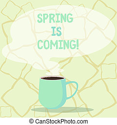 Word writing text Spring Is Coming. Business concept for season after winter in which vegetation begins to appear Mug photo Cup of Hot Coffee with Blank Color Speech Bubble as Steam icon.