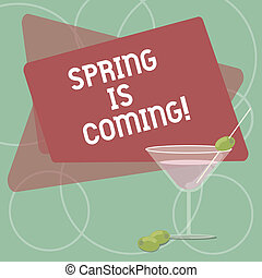 Word writing text Spring Is Coming. Business concept for season after winter in which vegetation begins to appear Filled Cocktail Wine Glass with Olive on the Rim Blank Color Text Space.