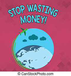 Word writing text Stop Wasting Money. Business concept for advicing demonstrating or group to start saving and use it wisely Airplane with Moving Icon Flying Around Colorful Globe and Blank Text Space.